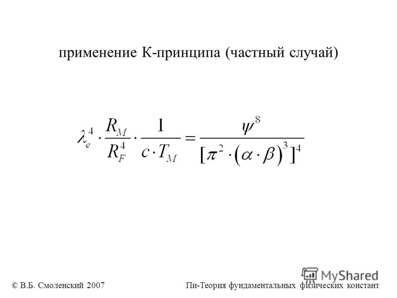 применение К-принципа (частный случай) © В.Б. Смоленский 2007 Пи-Теория фундаментальных физических констант