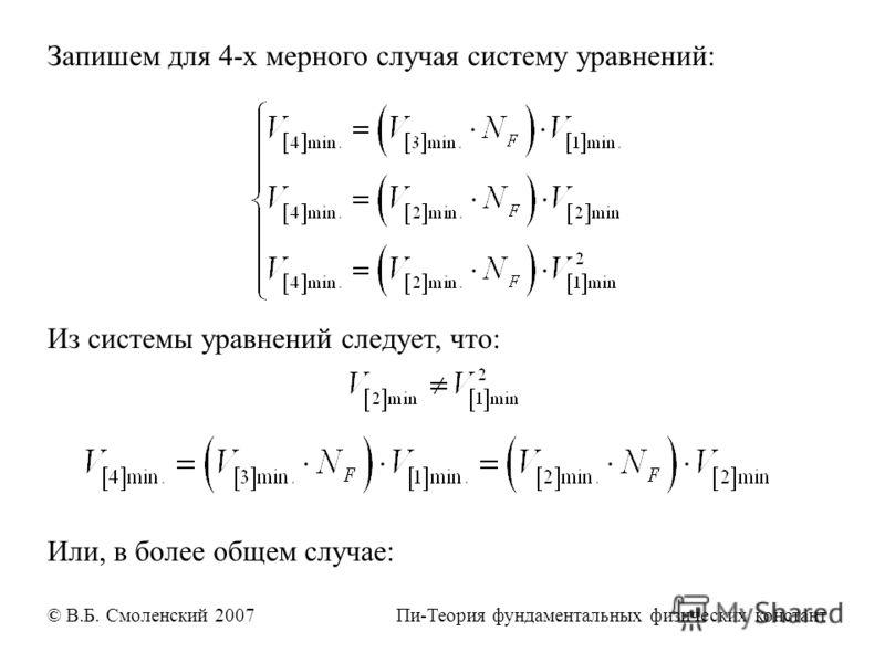 Запишем для 4-х мерного случая систему уравнений: Из системы уравнений следует, что: Или, в более общем случае: © В.Б. Смоленский 2007 Пи-Теория фундаментальных физических констант