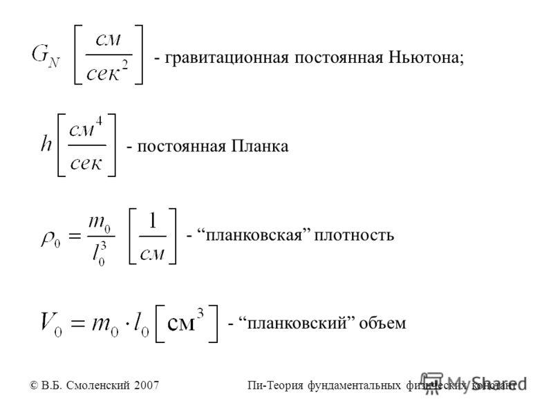 - гравитационная постоянная Ньютона; - постоянная Планка - планковская плотность - планковский объем © В.Б. Смоленский 2007 Пи-Теория фундаментальных физических констант