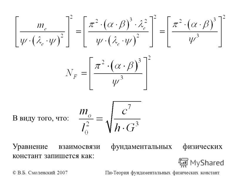 В виду того, что: Уравнение взаимосвязи фундаментальных физических констант запишется как: © В.Б. Смоленский 2007 Пи-Теория фундаментальных физических констант