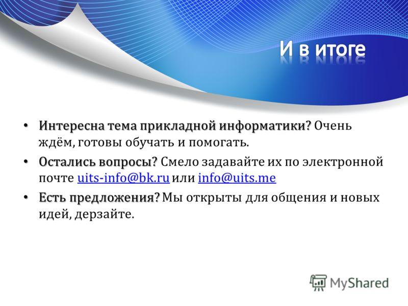 Интересна тема прикладной информатики? Интересна тема прикладной информатики? Очень ждём, готовы обучать и помогать. Остались вопросы? Остались вопросы? Смело задавайте их по электронной почте uits-info@bk.ru или info@uits.meuits-info@bk.ruinfo@uits.