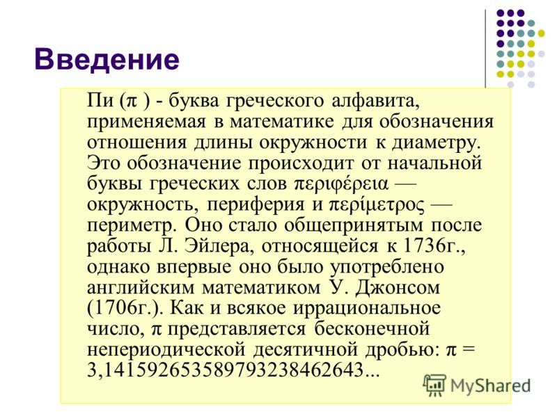 Введение Пи (π ) - буква греческого алфавита, применяемая в математике для обозначения отношения длины окружности к диаметру. Это обозначение происходит от начальной буквы греческих слов περιφέρεια окружность, периферия и περίμετρος периметр. Оно ста