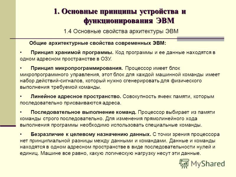 1. Основные принципы устройства и функционирования ЭВМ 1.4 Основные свойства архитектуры ЭВМ Общие архитектурные свойства современных ЭВМ: Принцип хранимой программы. Код программы и ее данные находятся в одном адресном пространстве в ОЗУ. Принцип ми