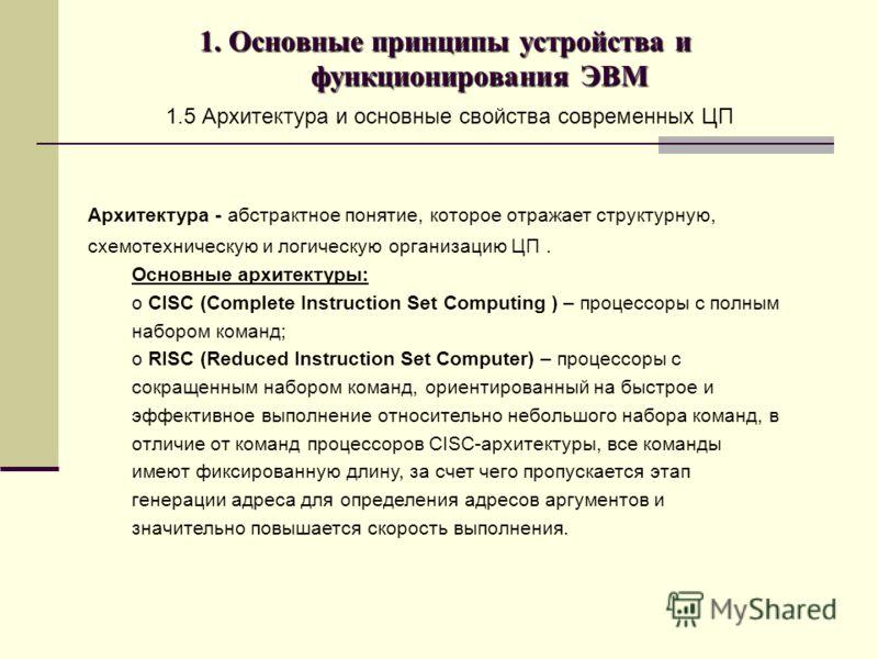 1. Основные принципы устройства и функционирования ЭВМ 1.5 Архитектура и основные свойства современных ЦП Архитектура - абстрактное понятие, которое отражает структурную, схемотехническую и логическую организацию ЦП. Основные архитектуры: o CISC (Com