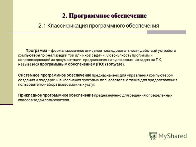 2. Программное обеспечение 2.1 Классификация программного обеспечения Программа – формализованное описание последовательности действий устройств компьютера по реализации той или иной задачи. Совокупность программ и сопровождающей их документации, пре