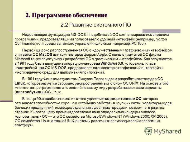 2. Программное обеспечение 2.2 Развитие системного ПО Недостающие функции для MS-DOS и подобных ей ОС компенсировались внешним программами, предоставлявшими пользователю удобный интерфейс (например, Norton Commander) или средства тонкого управления д