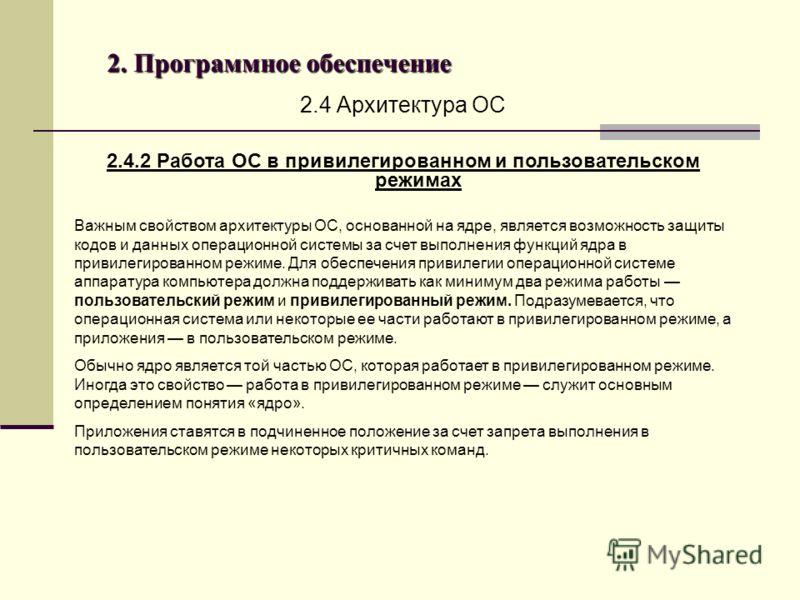 2. Программное обеспечение 2.4 Архитектура ОС 2.4.2 Работа ОС в привилегированном и пользовательском режимах Важным свойством архитектуры ОС, основанной на ядре, является возможность защиты кодов и данных операционной системы за счет выполнения функц