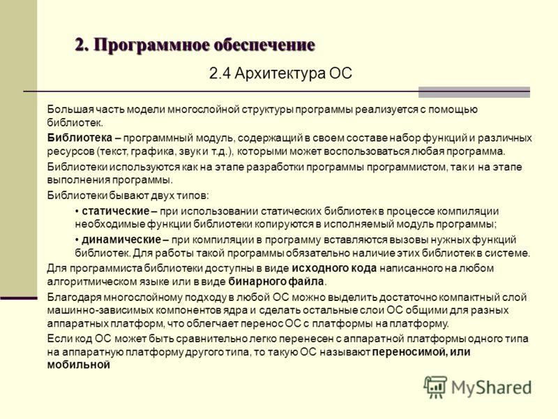 2. Программное обеспечение 2.4 Архитектура ОС Большая часть модели многослойной структуры программы реализуется с помощью библиотек. Библиотека – программный модуль, содержащий в своем составе набор функций и различных ресурсов (текст, графика, звук