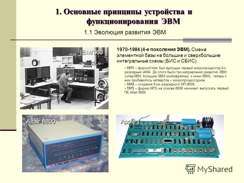 1. Основные принципы устройства и функционирования ЭВМ 1.1 Эволюция развития ЭВМ 1970-1984 (4-е поколение ЭВМ). Смена элементной базы на большие и сверхбольшие интегральные схемы (БИС и СБИС). 1971 – фирмой Intel был выпущен первый микропроцессор 4-х