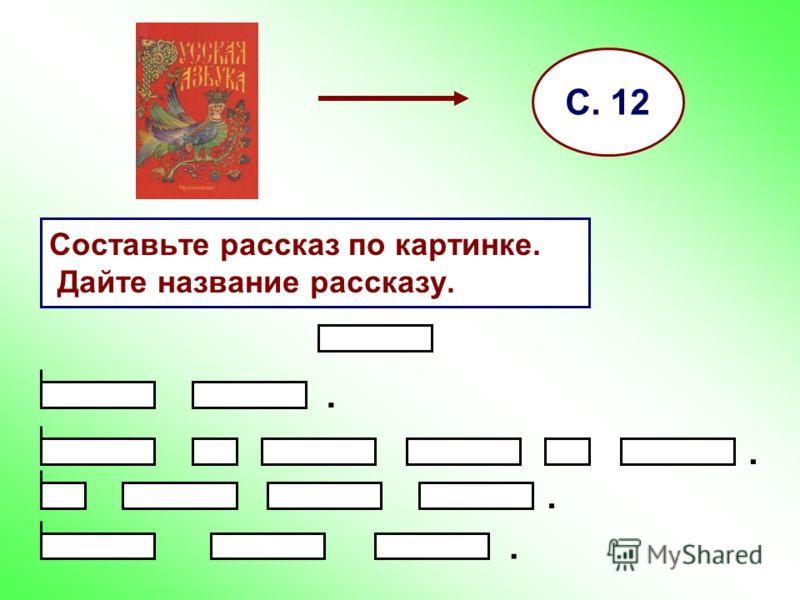 Составьте рассказ по картинке. Дайте название рассказу. С. 12....