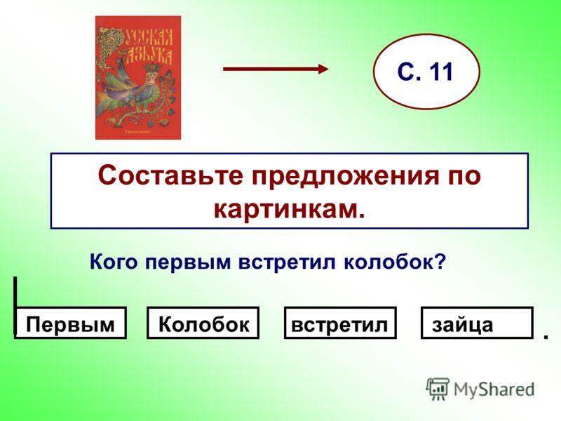 Составьте предложения по картинкам. Кого первым встретил колобок? С. 11. ПервымзайцавстретилКолобок