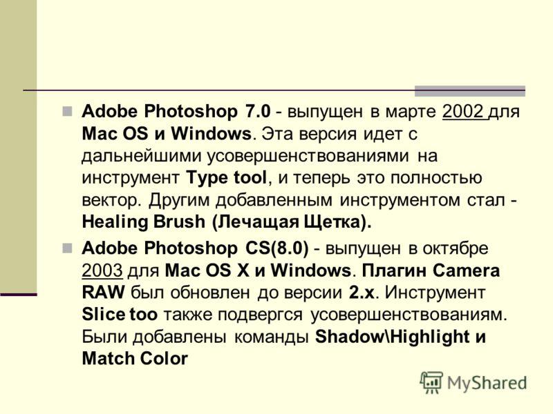 Adobe Photoshop 7.0 - выпущен в марте 2002 для Mac OS и Windows. Эта версия идет с дальнейшими усовершенствованиями на инструмент Type tool, и теперь это полностью вектор. Другим добавленным инструментом стал - Healing Brush (Лечащая Щетка). Adobe Ph