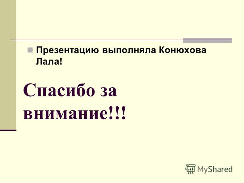 Спасибо за внимание!!! Презентацию выполняла Конюхова Лала!