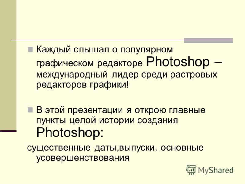 Каждый слышал о популярном графическом редакторе Photoshop – международный лидер среди растровых редакторов графики! В этой презентации я открою главные пункты целой истории создания Photoshop: существенные даты,выпуски, основные усовершенствования