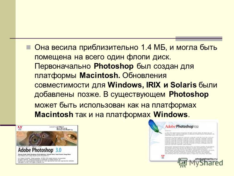 Она весила приблизительно 1.4 МБ, и могла быть помещена на всего один флопи диск. Первоначально Photoshop был создан для платформы Macintosh. Обновления совместимости для Windows, IRIX и Solaris были добавлены позже. В существующем Photoshop может бы