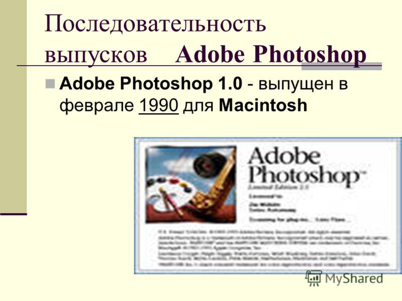 Последовательность выпусков Adobe Photoshop Adobe Photoshop 1.0 - выпущен в феврале 1990 для Macintosh