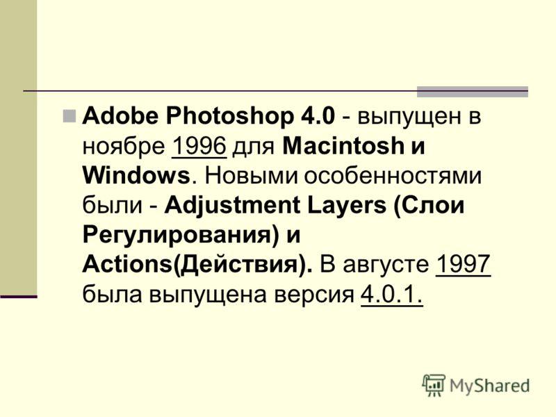 Adobe Photoshop 4.0 - выпущен в ноябре 1996 для Macintosh и Windows. Новыми особенностями были - Adjustment Layers (Слои Регулирования) и Actions(Действия). В августе 1997 была выпущена версия 4.0.1.