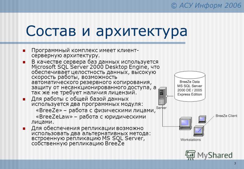 © АСУ Информ 2006 3 Состав и архитектура Программный комплекс имеет клиент- серверную архитектуру. В качестве сервера баз данных используется Microsoft SQL Server 2000 Desktop Engine, что обеспечивает целостность данных, высокую скорость работы, возм
