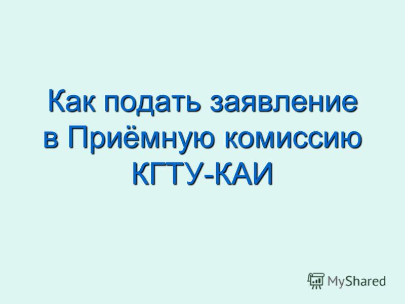Как подать заявление в Приёмную комиссию КГТУ-КАИ