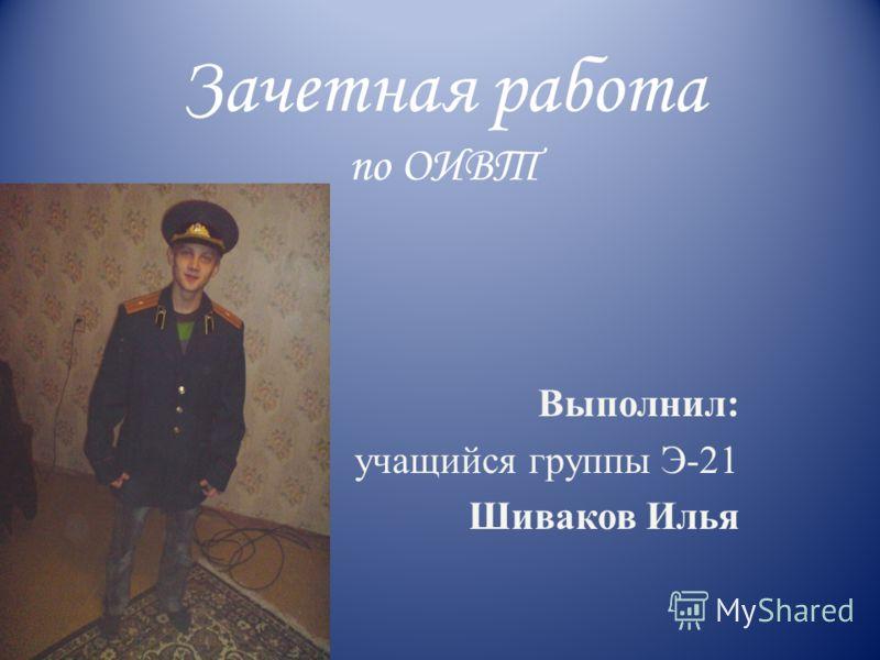 Зачетная работа по ОИВТ Выполнил: учащийся группы Э-21 Шиваков Илья