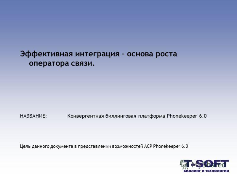 Эффективная интеграция – основа роста оператора связи. НАЗВАНИЕ:Конвергентная биллинговая платформа Phonekeeper 6.0 Цель данного документа в представлении возможностей АСР Phonekeeper 6.0