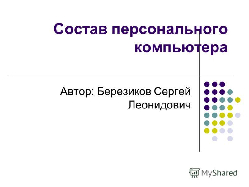 Состав персонального компьютера Автор: Березиков Сергей Леонидович