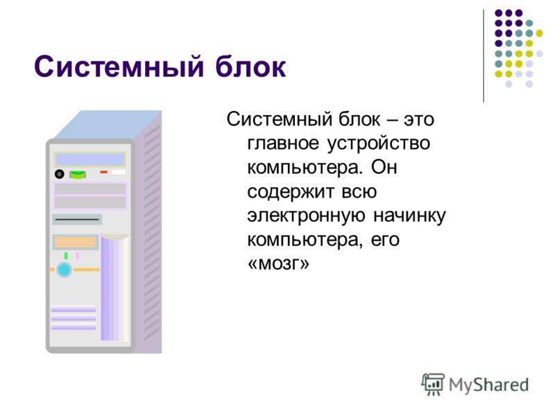 Системный блок Системный блок – это главное устройство компьютера. Он содержит всю электронную начинку компьютера, его «мозг»