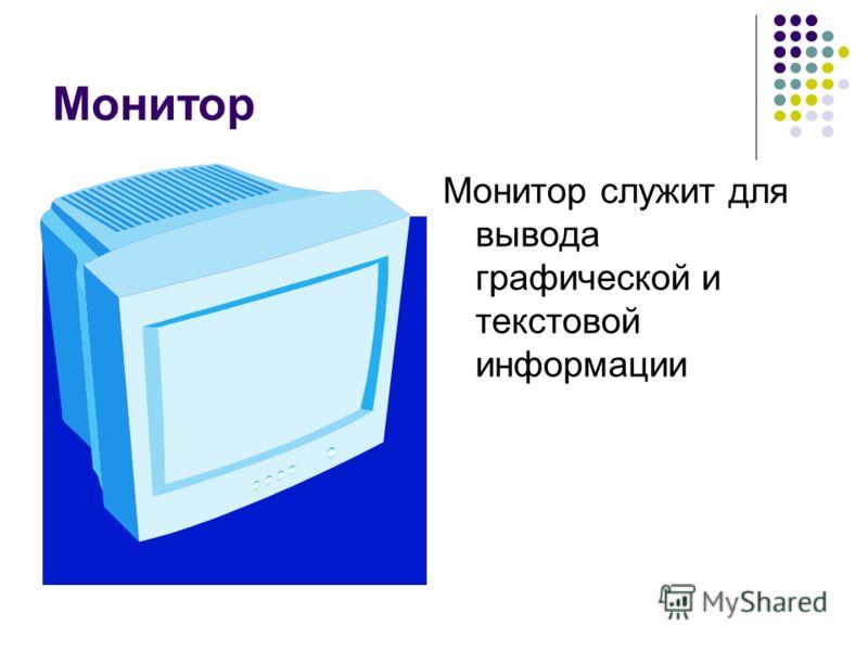 Монитор Монитор служит для вывода графической и текстовой информации