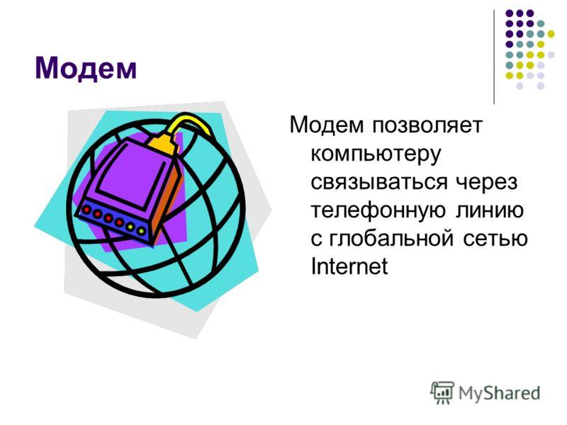 Модем Модем позволяет компьютеру связываться через телефонную линию с глобальной сетью Internet