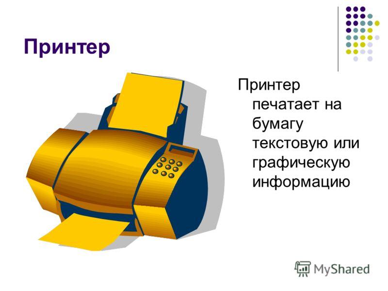 Принтер Принтер печатает на бумагу текстовую или графическую информацию