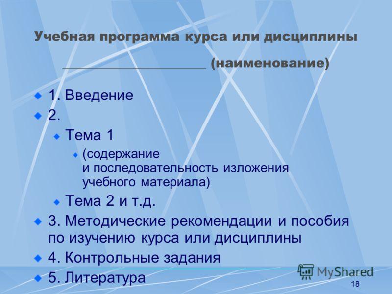 18 Учебная программа курса или дисциплины ______________________ (наименование) 1. Введение 2. Тема 1 (содержание и последовательность изложения учебного материала) Тема 2 и т.д. 3. Методические рекомендации и пособия по изучению курса или дисциплины