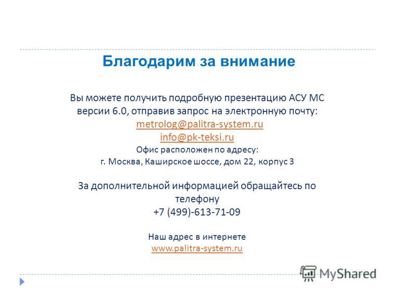 Благодарим за внимание Вы можете получить подробную презентацию АСУ МС версии 6.0, отправив запрос на электронную почту: metrolog@palitra-system.ru info@pk-teksi.ru Офис расположен по адресу: г. Москва, Каширское шоссе, дом 22, корпус 3 За дополнител