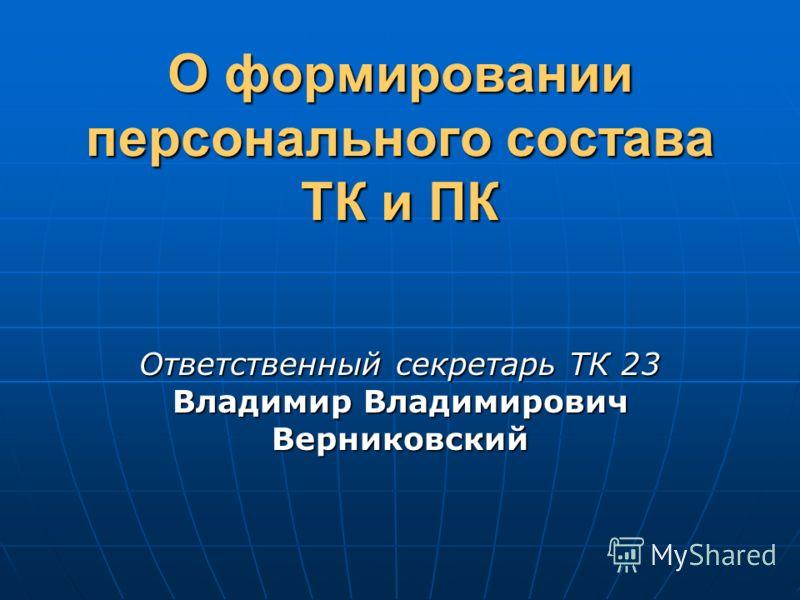 О формировании персонального состава ТК и ПК Ответственный секретарь ТК 23 Владимир Владимирович Верниковский