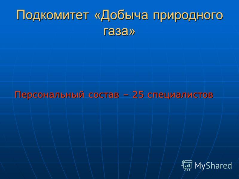 Подкомитет «Добыча природного газа» Персональный состав – 25 специалистов