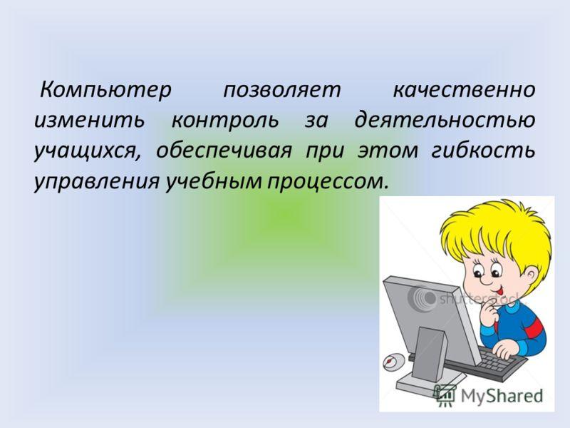 Компьютер позволяет качественно изменить контроль за деятельностью учащихся, обеспечивая при этом гибкость управления учебным процессом.