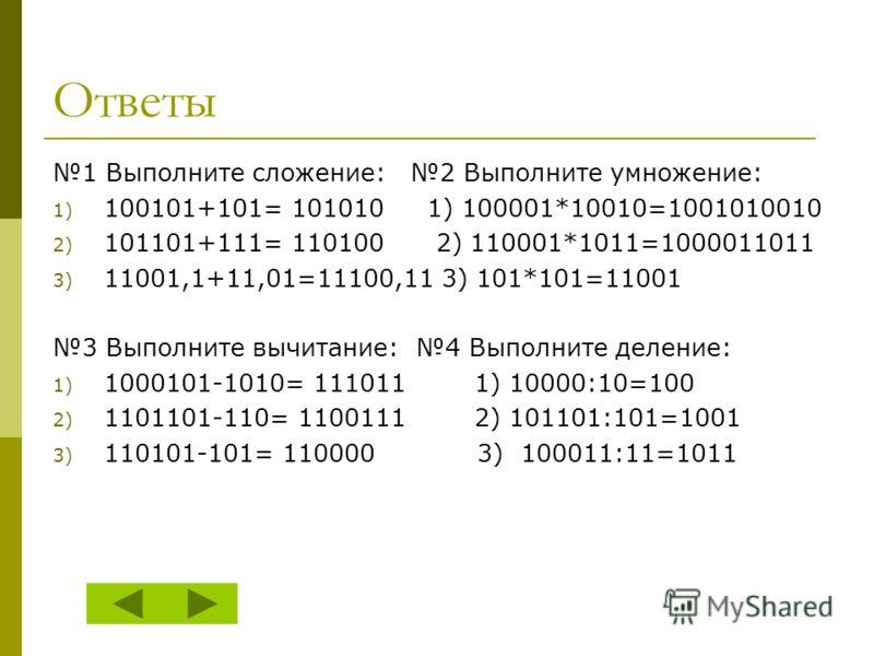 1 Выполните сложение: 2 Выполните умножение: 1) 100101+101= 101010 1) 100001*10010=1001010010 2) 101101+111= 110100 2) 110001*1011=1000011011 3) 11001,1+11,01=11100,11 3) 101*101=11001 3 Выполните вычитание: 4 Выполните деление: 1) 1000101-1010= 1110