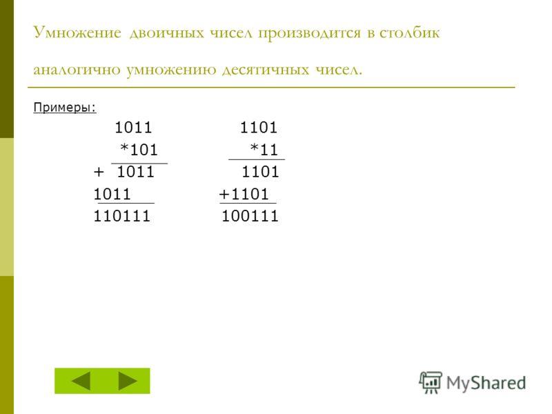 Умножение двоичных чисел производится в столбик аналогично умножению десятичных чисел. Примеры: 1011 1101 *101 *11 + 1011 1101 1011 +1101 110111 100111