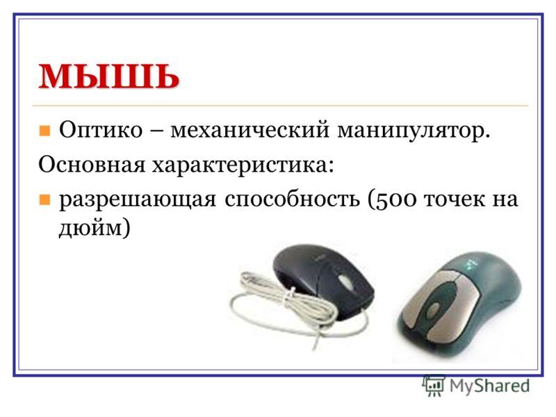 МЫШЬ Оптико – механический манипулятор. Основная характеристика: разрешающая способность (500 точек на дюйм)
