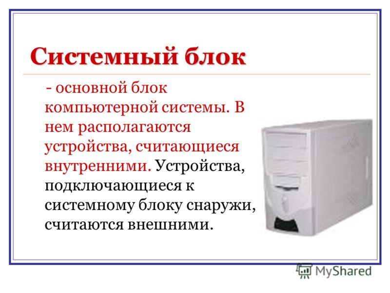 Системный блок - основной блок компьютерной системы. В нем располагаются устройства, считающиеся внутренними. Устройства, подключающиеся к системному блоку снаружи, считаются внешними.