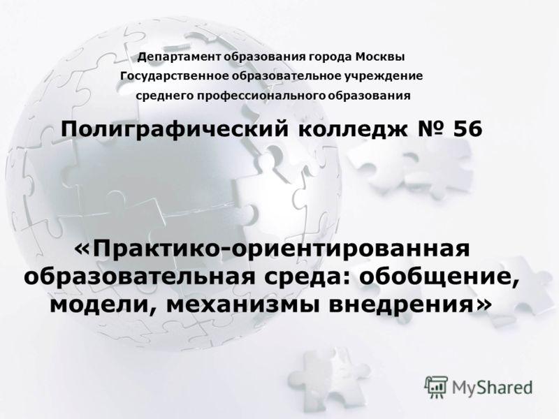 Департамент образования города Москвы Государственное образовательное учреждение среднего профессионального образования Полиграфический колледж 56 «Практико-ориентированная образовательная среда: обобщение, модели, механизмы внедрения»