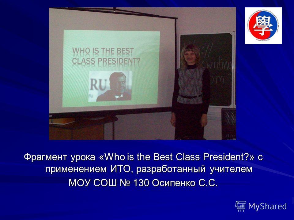 Фрагмент урока «Who is the Best Class President?» с применением ИТО, разработанный учителем МОУ СОШ 130 Осипенко С.С.