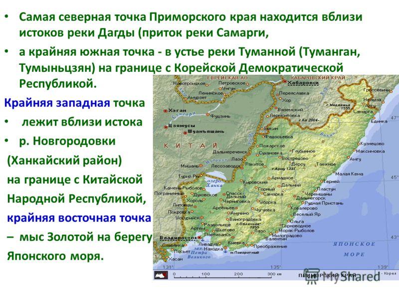 Самая северная точка Приморского края находится вблизи истоков реки Дагды (приток реки Самарги, а крайняя южная точка - в устье реки Туманной (Туманган, Тумыньцзян) на границе с Корейской Демократической Республикой. Крайняя западная точка лежит вбли