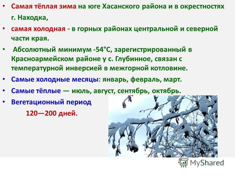 Самая тёплая зима на юге Хасанского района и в окрестностях г. Находка, самая холодная - в горных районах центральной и северной части края. Абсолютный минимум -54°С, зарегистрированный в Красноармейском районе у с. Глубинное, связан с температурной