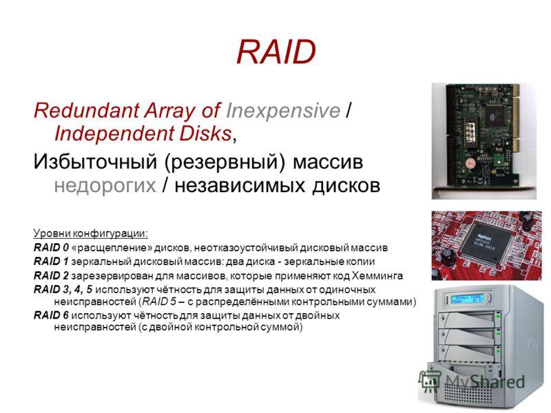 RAID Redundant Array of Inexpensive / Independent Disks, Избыточный (резервный) массив недорогих / независимых дисков Уровни конфигурации: RAID 0 «расщепление» дисков, неотказоустойчивый дисковый массив RAID 1 зеркальный дисковый массив: два диска -