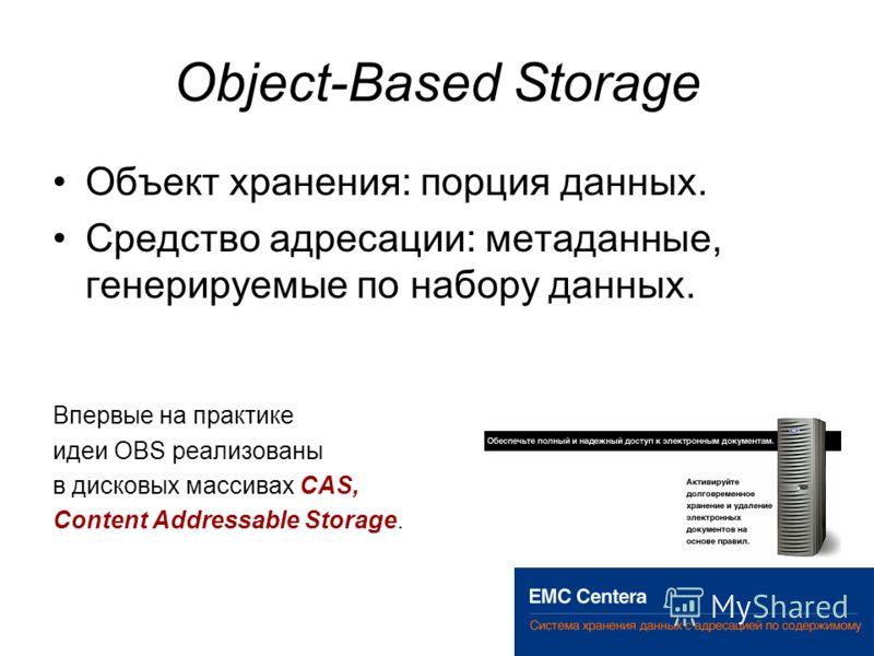 Object-Based Storage Объект хранения: порция данных. Средство адресации: метаданные, генерируемые по набору данных. Впервые на практике идеи OBS реализованы в дисковых массивах CAS, Content Addressable Storage.