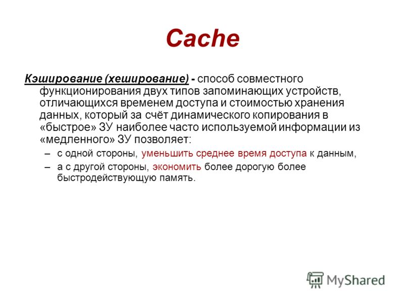 Cache Кэширование (хеширование) - способ совместного функционирования двух типов запоминающих устройств, отличающихся временем доступа и стоимостью хранения данных, который за счёт динамического копирования в «быстрое» ЗУ наиболее часто используемой