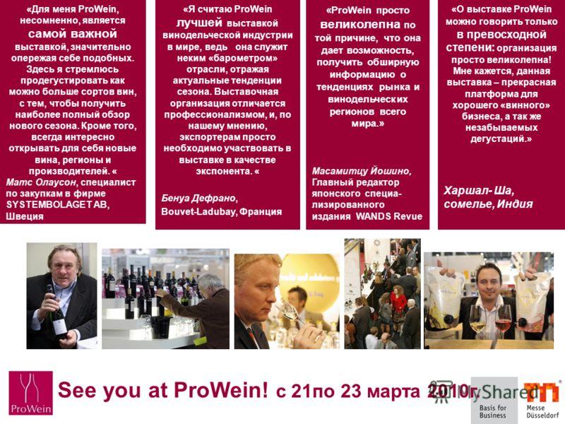 See you at ProWein - 21. bis 23. März 2010 «Я считаю ProWein лучшей выставкой винодельческой индустрии в мире, ведь она служит неким «барометром» отрасли, отражая актуальные тенденции сезона. Выставочная организация отличается профессионализмом, и, п