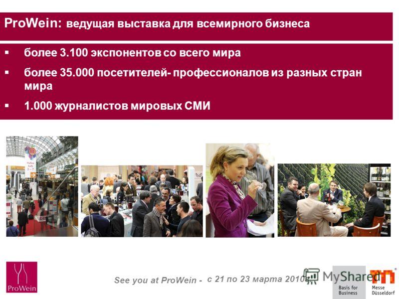 See you at ProWein - 21. bis 23. März 2010 ProWein: ведущая выставка для всемирного бизнеса более 3.100 экспонентов со всего мира более 35.000 посетителей- профессионалов из разных стран мира 1.000 журналистов мировых СМИ с 21 по 23 марта 2010г.