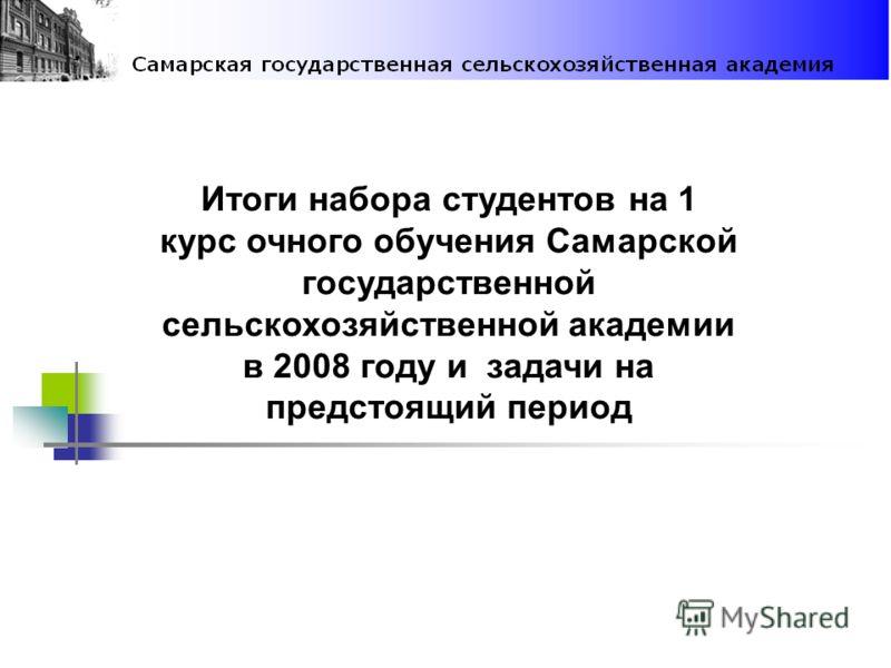 Итоги набора студентов на 1 курс очного обучения Самарской государственной сельскохозяйственной академии в 2008 году и задачи на предстоящий период
