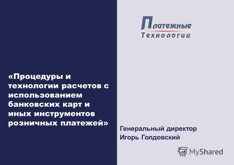 «Процедуры и технологии расчетов с использованием банковских карт и иных инструментов розничных платежей» Генеральный директор Игорь Голдовский